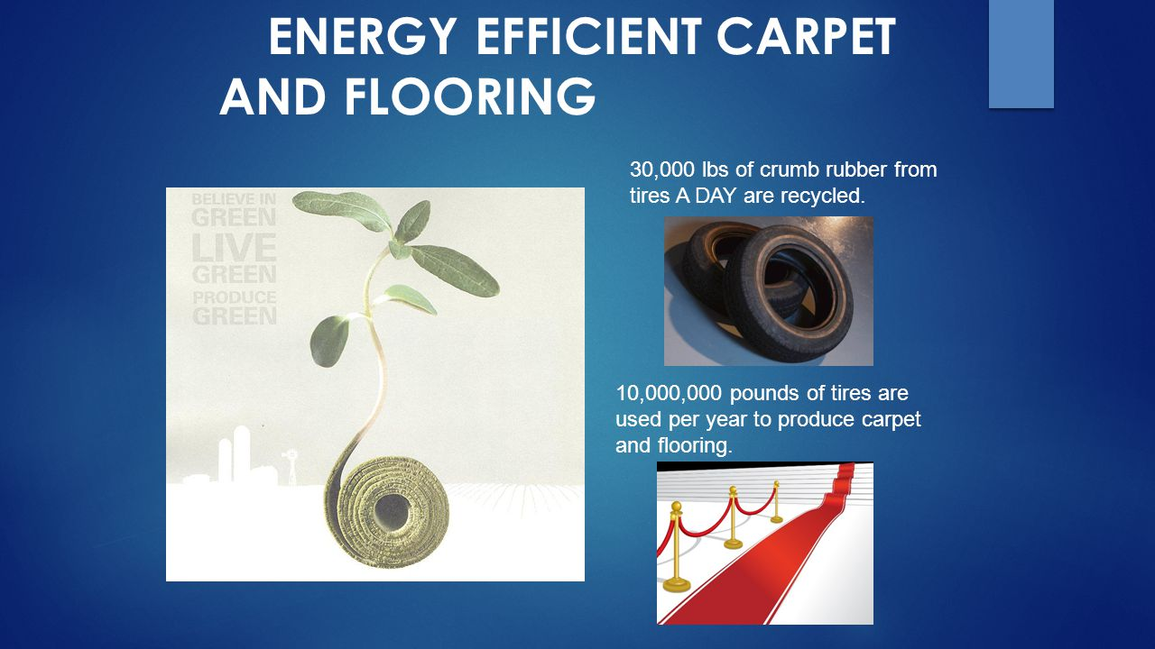 ENERGY EFFICIENT CARPET AND FLOORING 30,000 lbs of crumb rubber from tires A DAY are recycled. 10,000,000 pounds of tires are used per year to produce