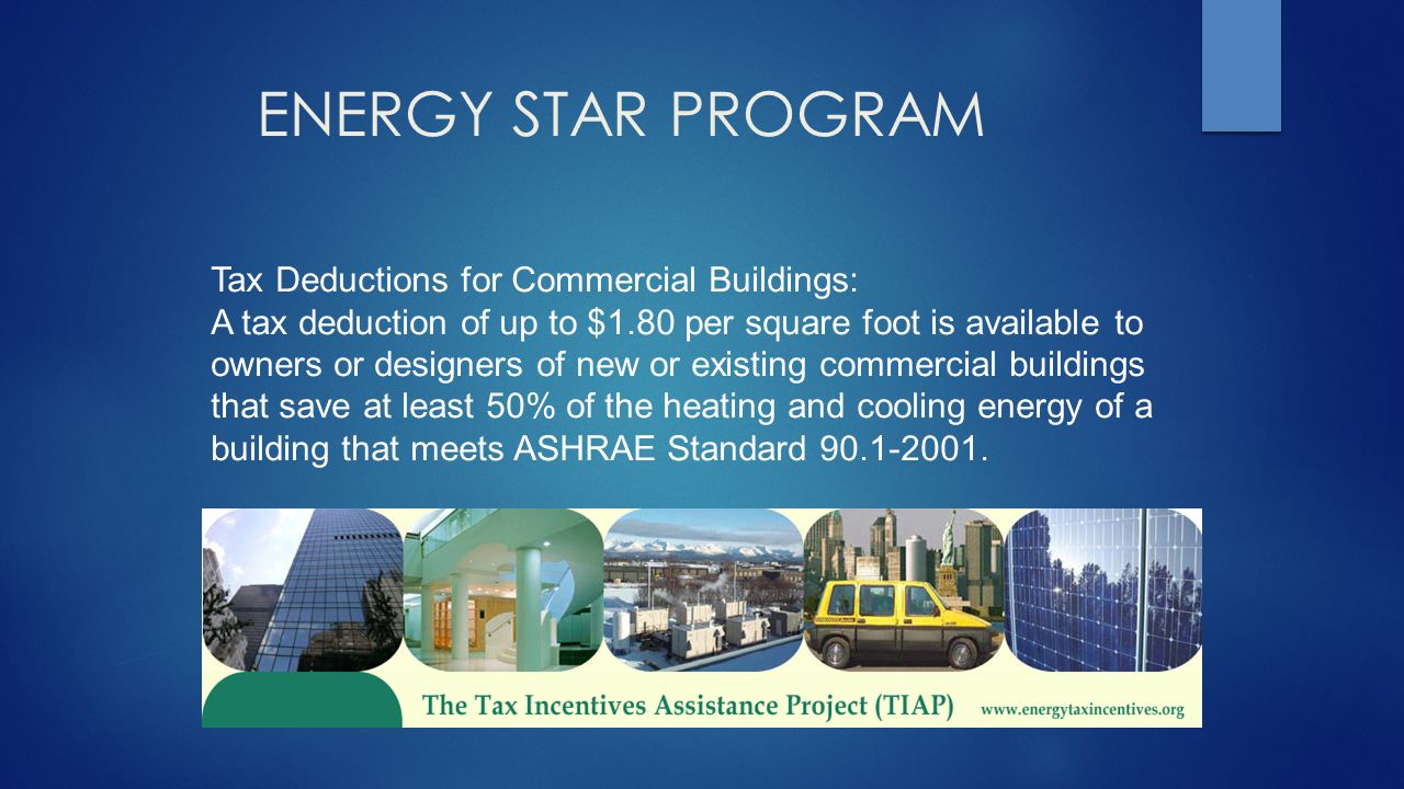 ENERGY STAR PROGRAM Tax Deductions for Commercial Buildings: A tax deduction of up to $1.80 per square foot is available to owners or designers of new or existing commercial buildings that save at least 50% of the heating and cooling energy of a building that meets ASHRAE Standard 90.1-2001.