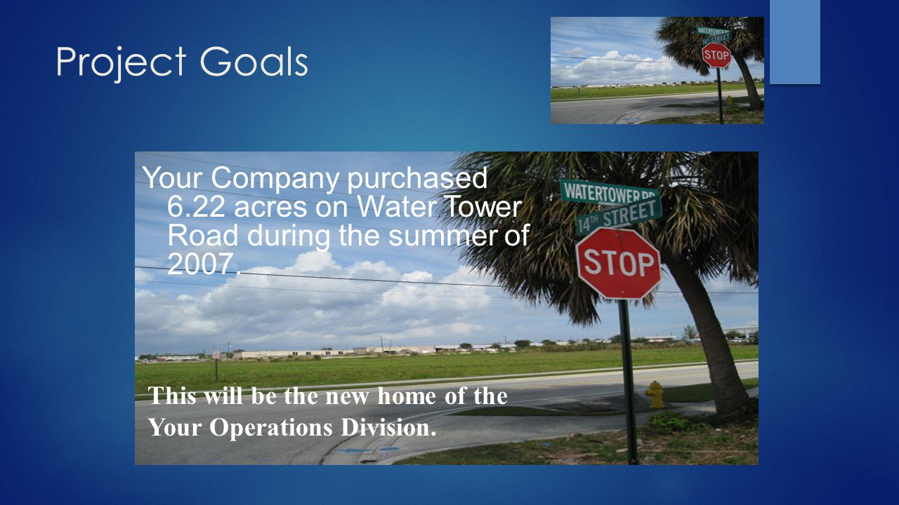 Project Goals Your Company purchased 6.22 acres on Water Tower Road during the summer of 2007.
