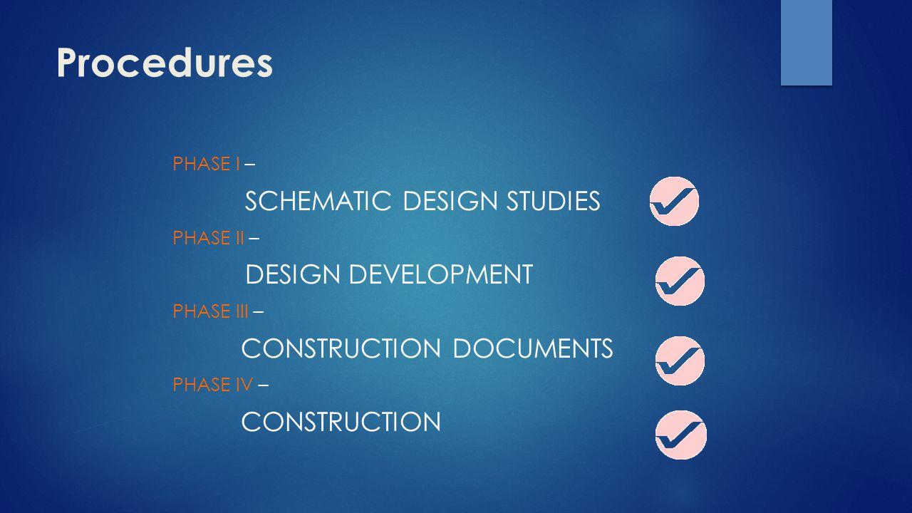 Procedures PHASE I – SCHEMATIC DESIGN STUDIES PHASE II – DESIGN DEVELOPMENT PHASE III – CONSTRUCTION DOCUMENTS PHASE IV – CONSTRUCTION