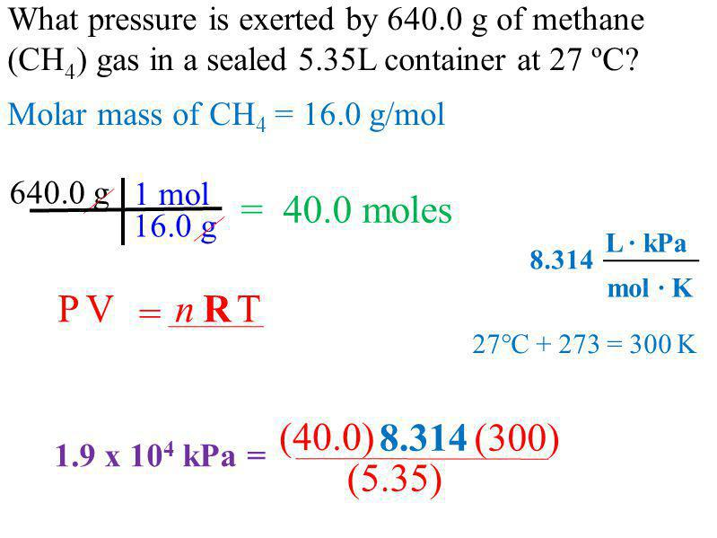 What pressure is exerted by 640.0 g of methane (CH 4 ) gas in a sealed 5.35L container at 27 ºC? 640.0 g 16.0 g 1 mol = 40.0 moles = PVnTR 27°C + 273