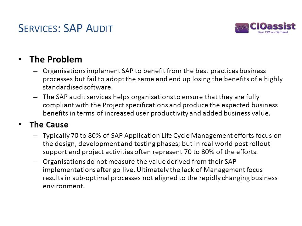 S ERVICES : SAP A UDIT The Problem – Organisations implement SAP to benefit from the best practices business processes but fail to adopt the same and end up losing the benefits of a highly standardised software.