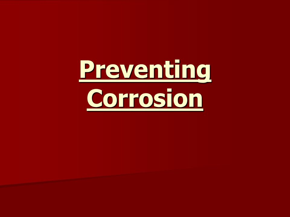 Corrosion can be prevented in a number of ways: Corrosion can be prevented in a number of ways: Physical protection Physical protection Electroplating Electroplating Direct electrical protection Direct electrical protection Sacrificial protection Sacrificial protection