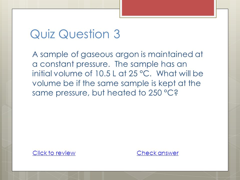 Quiz Question 3 A sample of gaseous argon is maintained at a constant pressure. The sample has an initial volume of 10.5 L at 25 °C. What will be volu