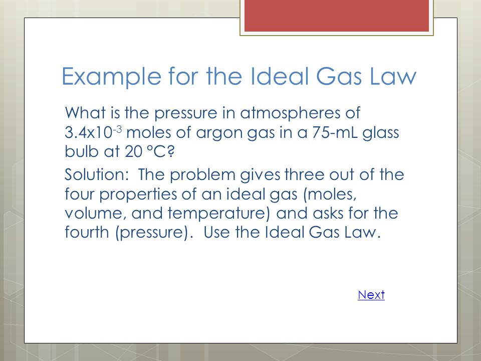 Example for the Ideal Gas Law What is the pressure in atmospheres of 3.4x10 -3 moles of argon gas in a 75-mL glass bulb at 20 °C? Solution: The proble