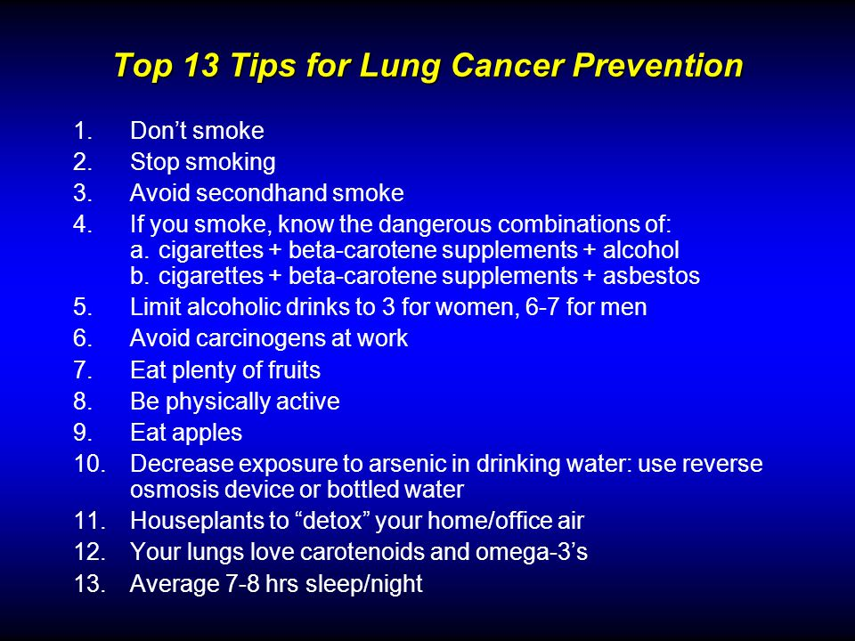 Top 13 Tips for Lung Cancer Prevention 1.Dont smoke 2.Stop smoking 3.Avoid secondhand smoke 4.If you smoke, know the dangerous combinations of: a.cigarettes + beta-carotene supplements + alcohol b.cigarettes + beta-carotene supplements + asbestos 5.Limit alcoholic drinks to 3 for women, 6-7 for men 6.Avoid carcinogens at work 7.Eat plenty of fruits 8.Be physically active 9.Eat apples 10.Decrease exposure to arsenic in drinking water: use reverse osmosis device or bottled water 11.Houseplants to detox your home/office air 12.Your lungs love carotenoids and omega-3s 13.Average 7-8 hrs sleep/night