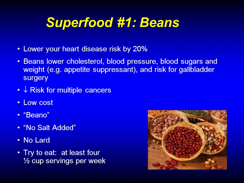 Lower your heart disease risk by 20% Beans lower cholesterol, blood pressure, blood sugars and weight (e.g.