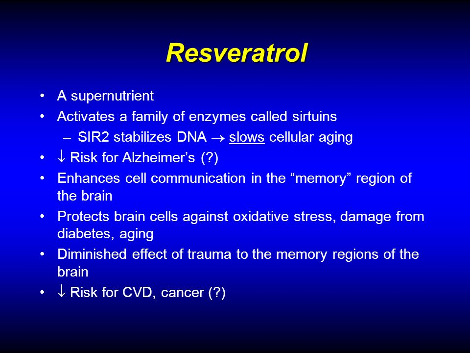 Resveratrol A supernutrient Activates a family of enzymes called sirtuins –SIR2 stabilizes DNA slows cellular aging Risk for Alzheimers (?) Enhances cell communication in the memory region of the brain Protects brain cells against oxidative stress, damage from diabetes, aging Diminished effect of trauma to the memory regions of the brain Risk for CVD, cancer (?)