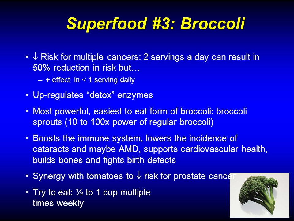 Superfood #3: Broccoli Superfood #3: Broccoli Risk for multiple cancers: 2 servings a day can result in 50% reduction in risk but… –+ effect in < 1 serving daily Up-regulates detox enzymes Most powerful, easiest to eat form of broccoli: broccoli sprouts (10 to 100x power of regular broccoli) Boosts the immune system, lowers the incidence of cataracts and maybe AMD, supports cardiovascular health, builds bones and fights birth defects Synergy with tomatoes to risk for prostate cancer Try to eat: ½ to 1 cup multiple times weekly