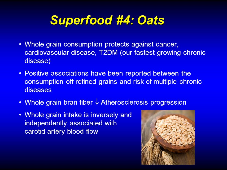Superfood #4: Oats Superfood #4: Oats Whole grain consumption protects against cancer, cardiovascular disease, T2DM (our fastest-growing chronic disease) Positive associations have been reported between the consumption off refined grains and risk of multiple chronic diseases Whole grain bran fiber Atherosclerosis progression Whole grain intake is inversely and independently associated with carotid artery blood flow