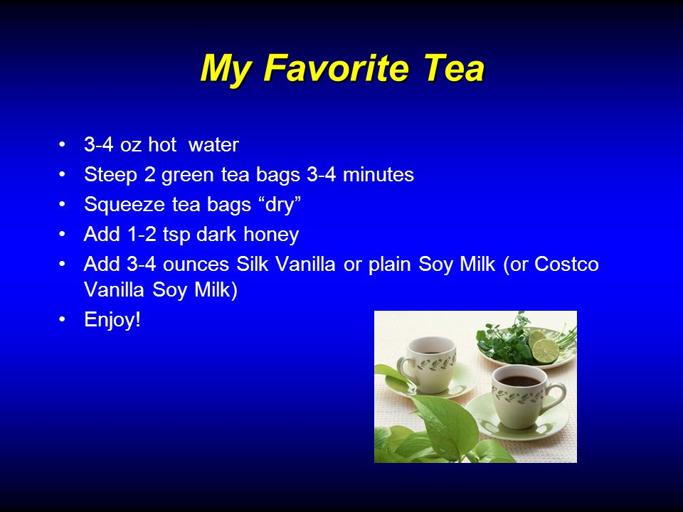 My Favorite Tea 3-4 oz hot water Steep 2 green tea bags 3-4 minutes Squeeze tea bags dry Add 1-2 tsp dark honey Add 3-4 ounces Silk Vanilla or plain Soy Milk (or Costco Vanilla Soy Milk) Enjoy!