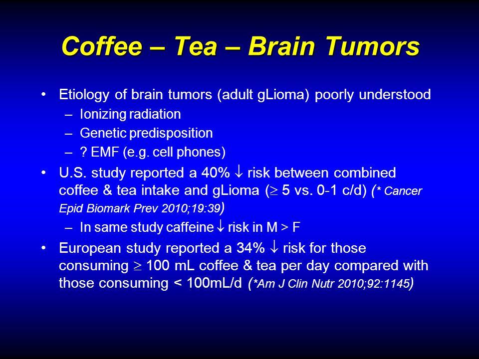 Coffee – Tea – Brain Tumors Etiology of brain tumors (adult gLioma) poorly understood –Ionizing radiation –Genetic predisposition –? EMF (e.g. cell ph