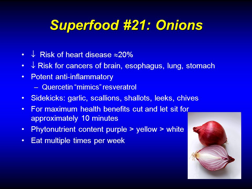 Superfood #21: Onions Risk of heart disease 20% Risk for cancers of brain, esophagus, lung, stomach Potent anti-inflammatory –Quercetin mimics resveratrol Sidekicks: garlic, scallions, shallots, leeks, chives For maximum health benefits cut and let sit for approximately 10 minutes Phytonutrient content purple > yellow > white Eat multiple times per week