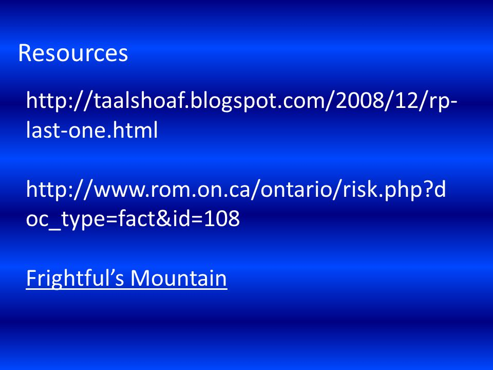 Resources http://taalshoaf.blogspot.com/2008/12/rp- last-one.html http://www.rom.on.ca/ontario/risk.php d oc_type=fact&id=108 Frightfuls Mountain