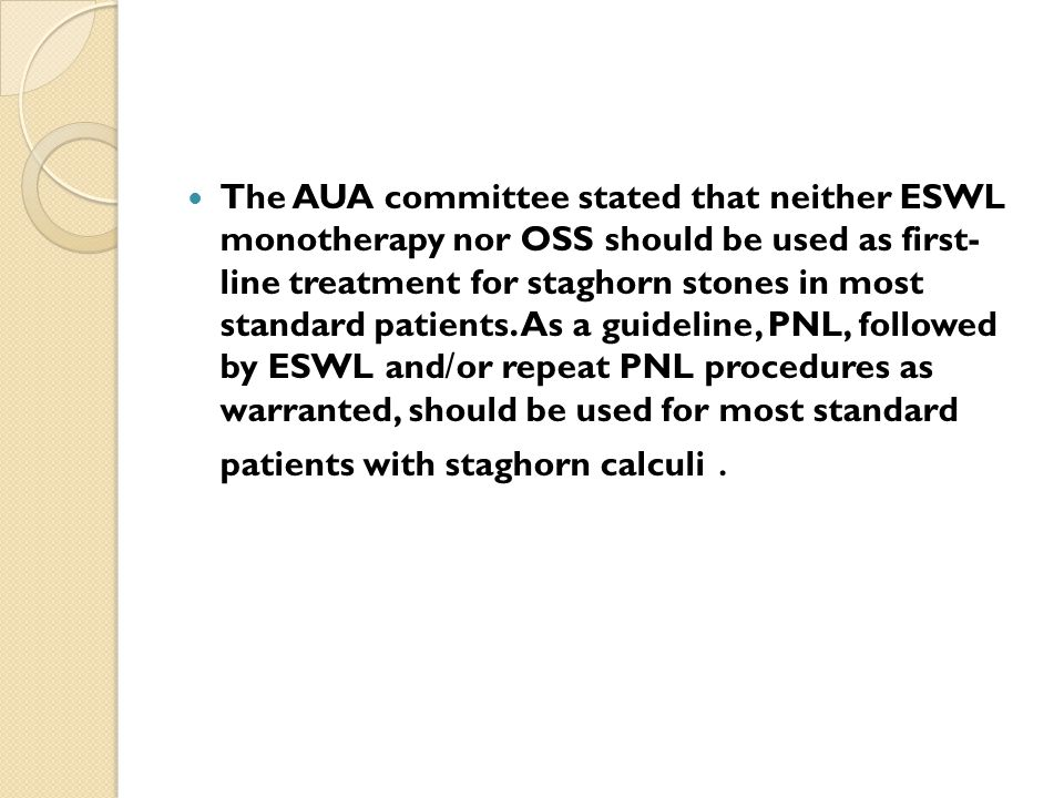 The AUA committee stated that neither ESWL monotherapy nor OSS should be used as first- line treatment for staghorn stones in most standard patients.