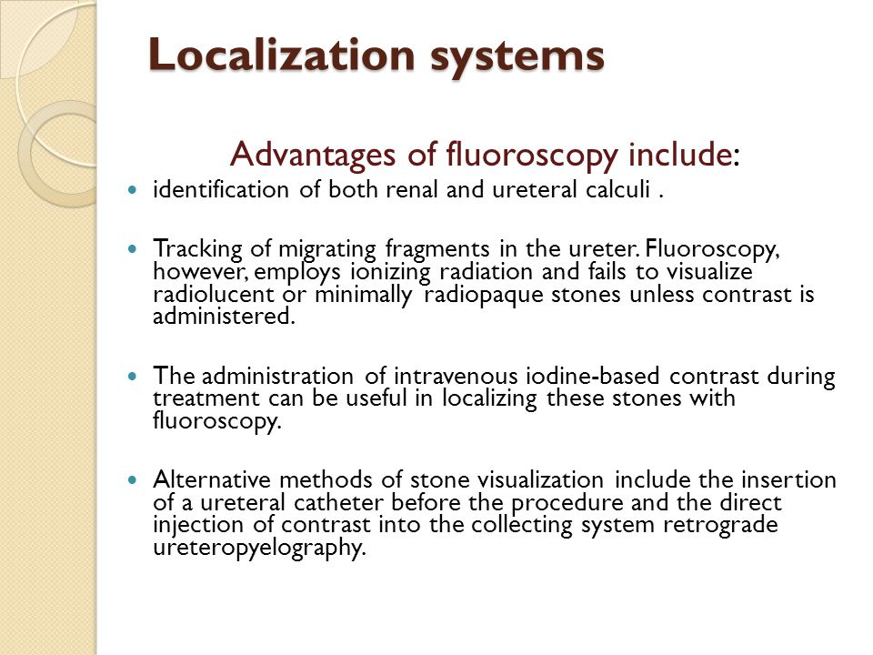 Localization systems Advantages of fluoroscopy include: identification of both renal and ureteral calculi. Tracking of migrating fragments in the uret