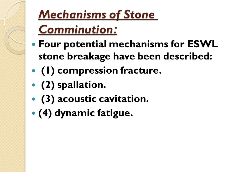 Mechanisms of Stone :Comminution Four potential mechanisms for ESWL stone breakage have been described: (1) compression fracture. (2) spallation. (3)