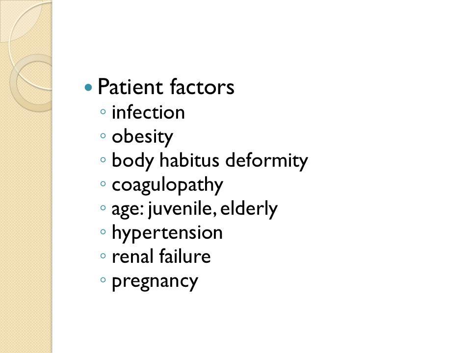 Patient factors infection obesity body habitus deformity coagulopathy age: juvenile, elderly hypertension renal failure pregnancy