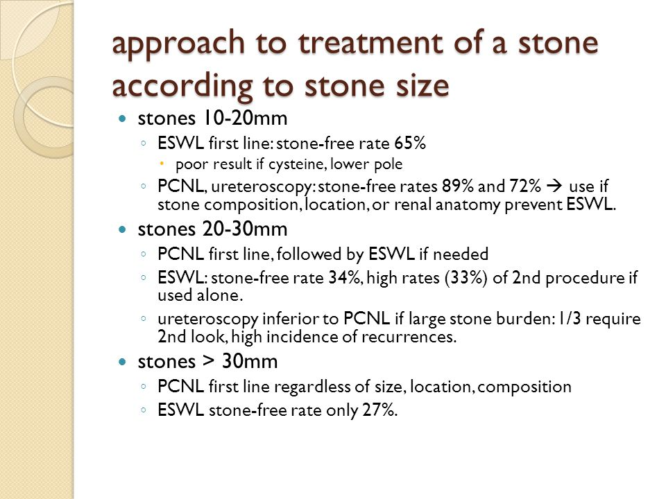 approach to treatment of a stone according to stone size stones 10-20mm ESWL first line: stone-free rate 65% poor result if cysteine, lower pole PCNL,