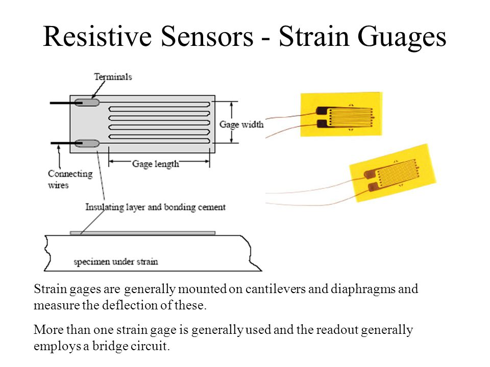 Resistive Sensors - Strain Guages Strain gages are generally mounted on cantilevers and diaphragms and measure the deflection of these. More than one