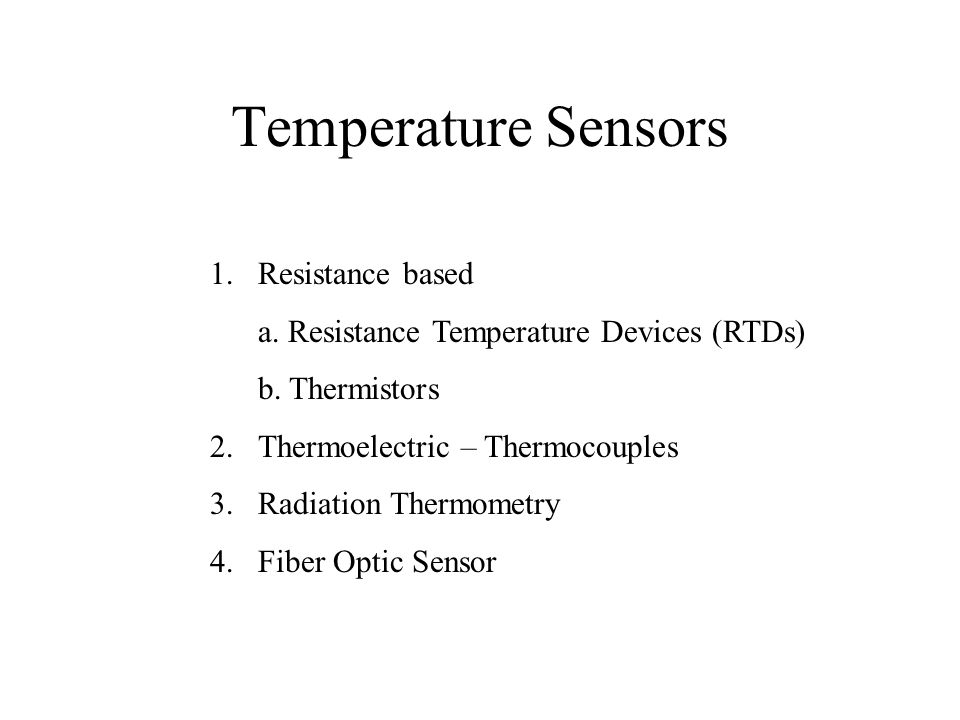 Temperature Sensors 1.Resistance based a. Resistance Temperature Devices (RTDs) b. Thermistors 2.Thermoelectric – Thermocouples 3.Radiation Thermometr