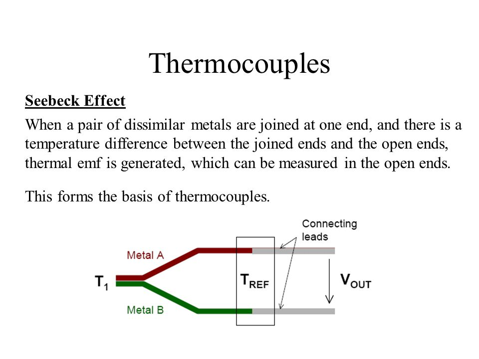 Thermocouples Seebeck Effect When a pair of dissimilar metals are joined at one end, and there is a temperature difference between the joined ends and