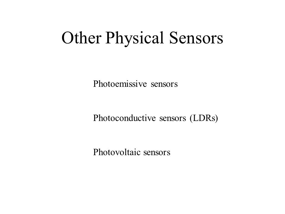 Other Physical Sensors Photoemissive sensors Photoconductive sensors (LDRs) Photovoltaic sensors
