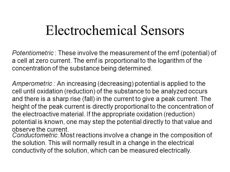 Electrochemical Sensors Potentiometric : These involve the measurement of the emf (potential) of a cell at zero current. The emf is proportional to th