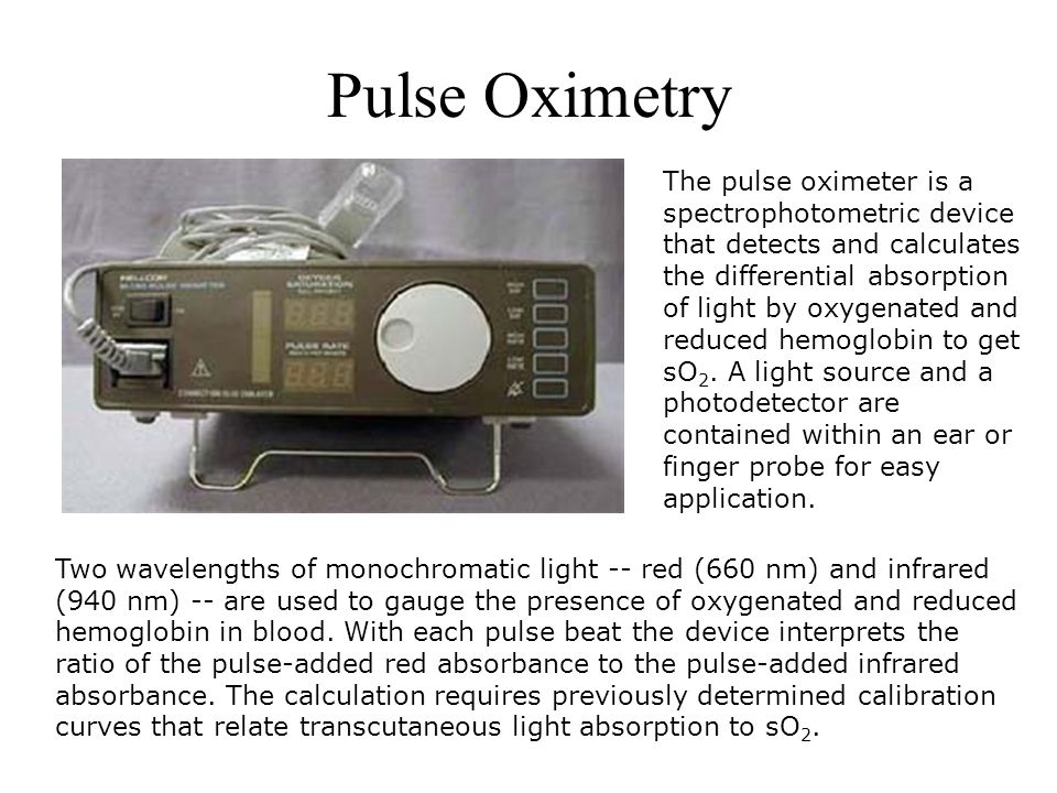 Pulse Oximetry Two wavelengths of monochromatic light -- red (660 nm) and infrared (940 nm) -- are used to gauge the presence of oxygenated and reduce