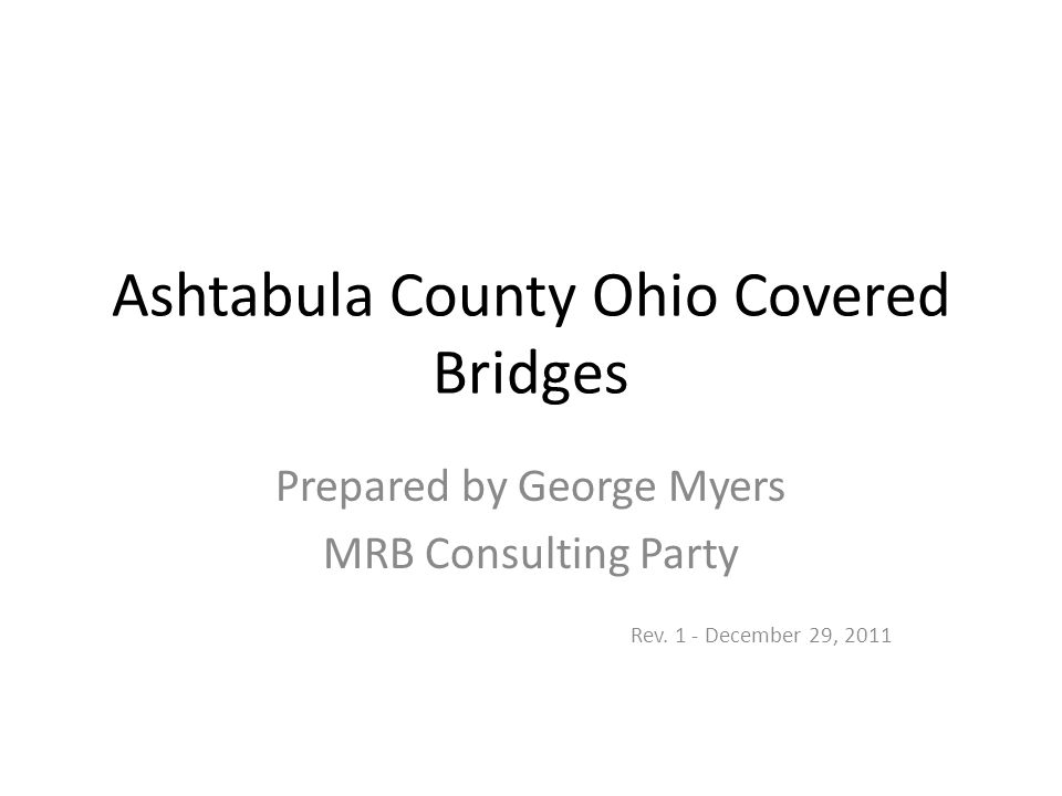 Sources: Ashtabula Covered Bridge Festival - http://www.coveredbridgefestival.org/bridges.htm http://www.coveredbridgefestival.org/bridges.htm Ohio Covered Bridges List – Dale Travis http://www.dalejtravis.com/cblist/cboh.htm http://www.dalejtravis.com/cblist/cboh.htm Ashtabula County Ohio Covered Bridges – www.bridgehunter.comwww.bridgehunter.com http://www.usatoday.com/educate/college/arts/articles/20051204.htm http://www.experience-ohio-amish-country.com/west-liberty-street- covered-bridge.html http://www.experience-ohio-amish-country.com/west-liberty-street- covered-bridge.html Covered Bridges of Ashtabula County of Ohio – Robert Folk http://www.bridges-covered.com/ohio_ash.html http://www.bridges-covered.com/ohio_ash.html Ashtabula County Convention and Visitors Bureau - http://www.visitashtabulacounty.com/cgi-bin/accvb.pl http://www.visitashtabulacounty.com/cgi-bin/accvb.pl