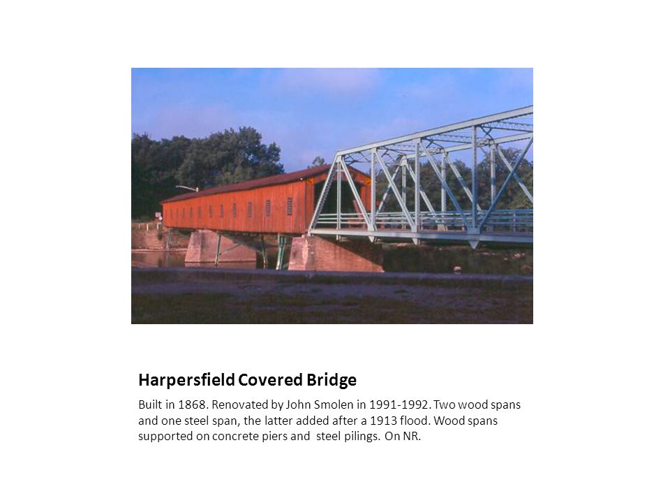 Harpersfield Covered Bridge Built in 1868. Renovated by John Smolen in 1991-1992. Two wood spans and one steel span, the latter added after a 1913 flo