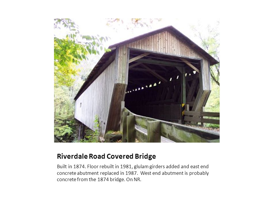 Riverdale Road Covered Bridge Built in 1874. Floor rebuilt in 1981, glulam girders added and east end concrete abutment replaced in 1987. West end abu