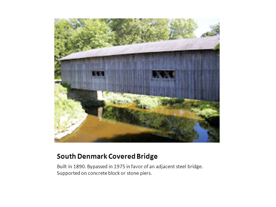 South Denmark Covered Bridge Built in 1890. Bypassed in 1975 in favor of an adjacent steel bridge. Supported on concrete block or stone piers.