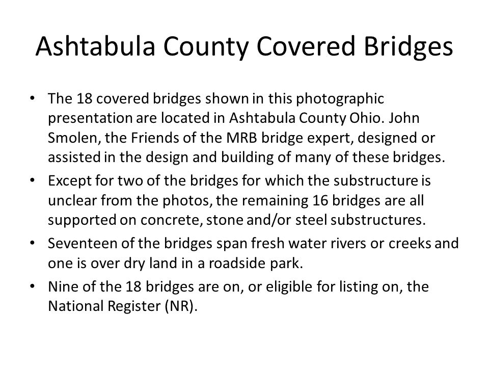 Ashtabula County Covered Bridges The 18 covered bridges shown in this photographic presentation are located in Ashtabula County Ohio. John Smolen, the