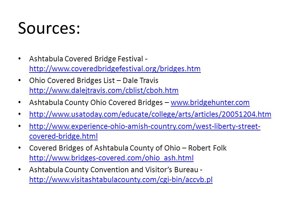 Sources: Ashtabula Covered Bridge Festival - http://www.coveredbridgefestival.org/bridges.htm http://www.coveredbridgefestival.org/bridges.htm Ohio Co