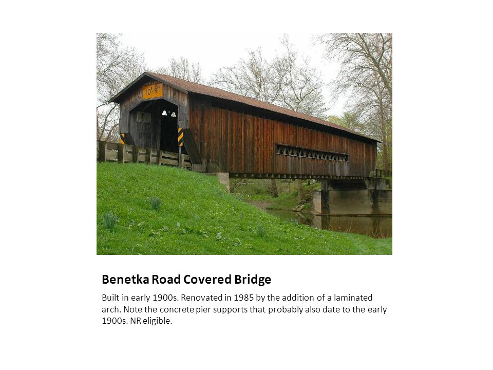 Benetka Road Covered Bridge Built in early 1900s. Renovated in 1985 by the addition of a laminated arch. Note the concrete pier supports that probably