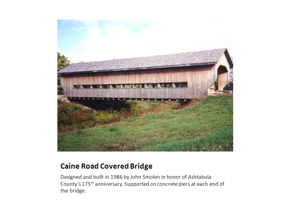 Caine Road Covered Bridge Designed and built in 1986 by John Smolen in honor of Ashtabula Countys 175 th anniversary. Supported on concrete piers at e