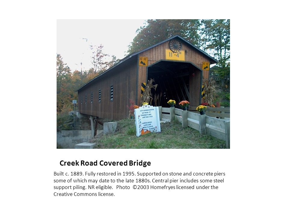 Creek Road Covered Bridge Built c. 1889. Fully restored in 1995. Supported on stone and concrete piers some of which may date to the late 1880s. Centr