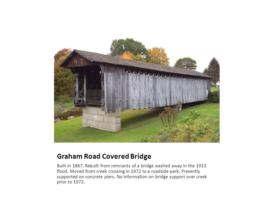 Graham Road Covered Bridge Built in 1867. Rebuilt from remnants of a bridge washed away in the 1913 flood. Moved from creek crossing in 1972 to a road