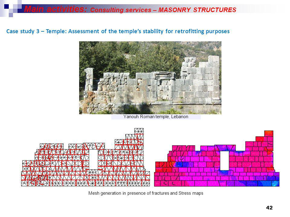 42 Case study 3 – Temple: Assessment of the temples stability for retrofitting purposes Main activities: Consulting services – MASONRY STRUCTURES Yanouh Roman temple, Lebanon Mesh generation in presence of fractures and Stress maps