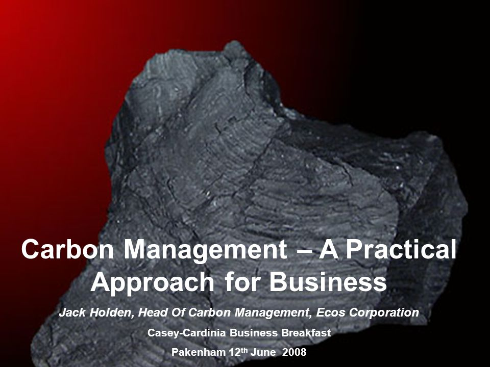 Carbon Management – A Practical Approach for Business Jack Holden, Head Of Carbon Management, Ecos Corporation Casey-Cardinia Business Breakfast Pakenham 12 th June 2008