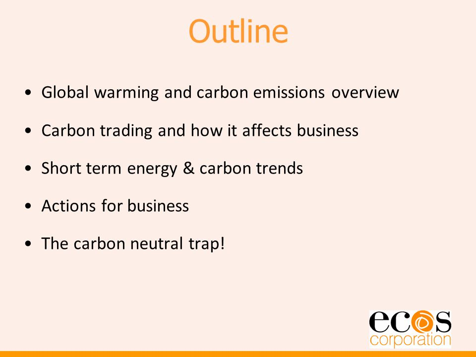 Outline Global warming and carbon emissions overview Carbon trading and how it affects business Short term energy & carbon trends Actions for business The carbon neutral trap!