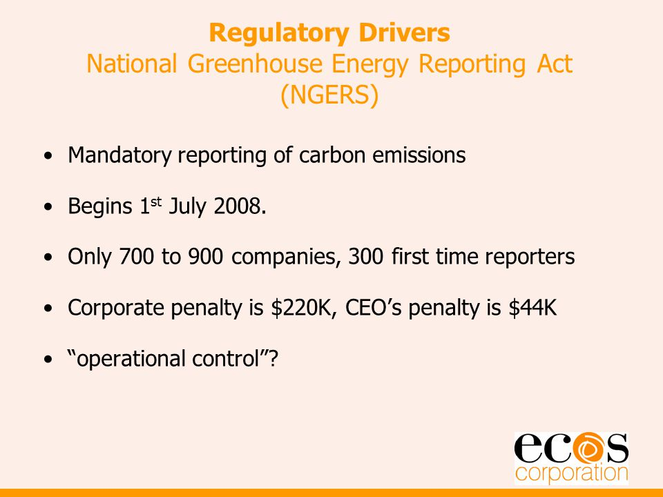 Regulatory Drivers National Greenhouse Energy Reporting Act (NGERS) Mandatory reporting of carbon emissions Begins 1 st July 2008.