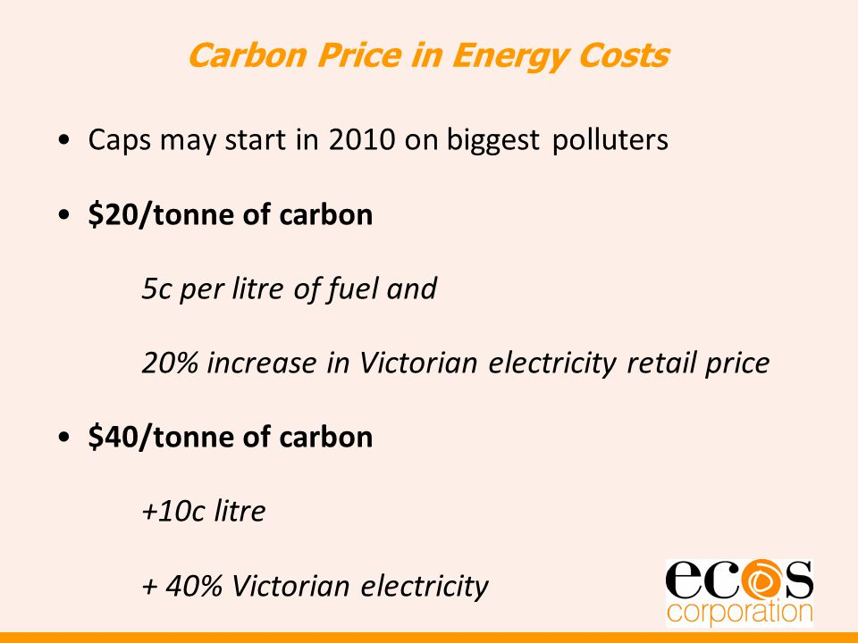 Carbon Price in Energy Costs Caps may start in 2010 on biggest polluters $20/tonne of carbon 5c per litre of fuel and 20% increase in Victorian electricity retail price $40/tonne of carbon +10c litre + 40% Victorian electricity