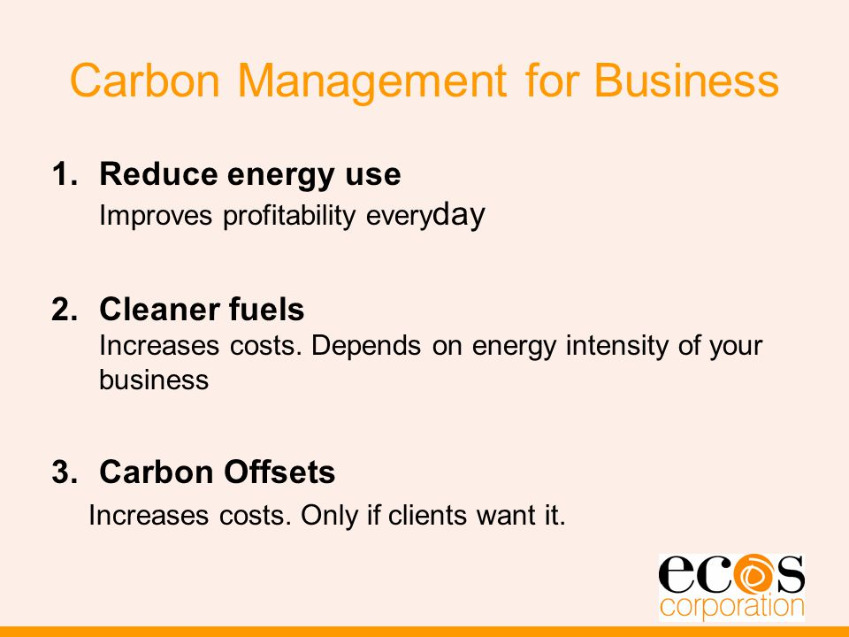 Carbon Management for Business 1.Reduce energy use Improves profitability every day 2.Cleaner fuels Increases costs.