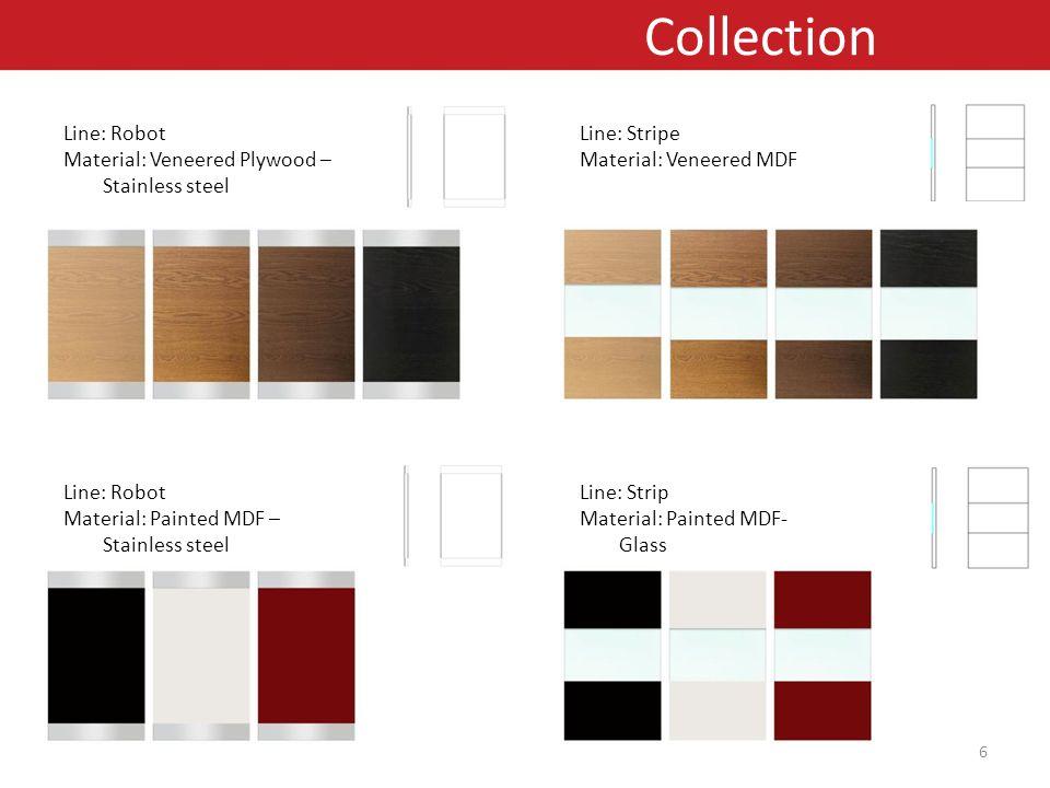 Line: Stripe Material: Veneered MDF Line: Strip Material: Painted MDF- Glass Line: Robot Material: Veneered Plywood – Stainless steel Line: Robot Material: Painted MDF – Stainless steel Collection 6