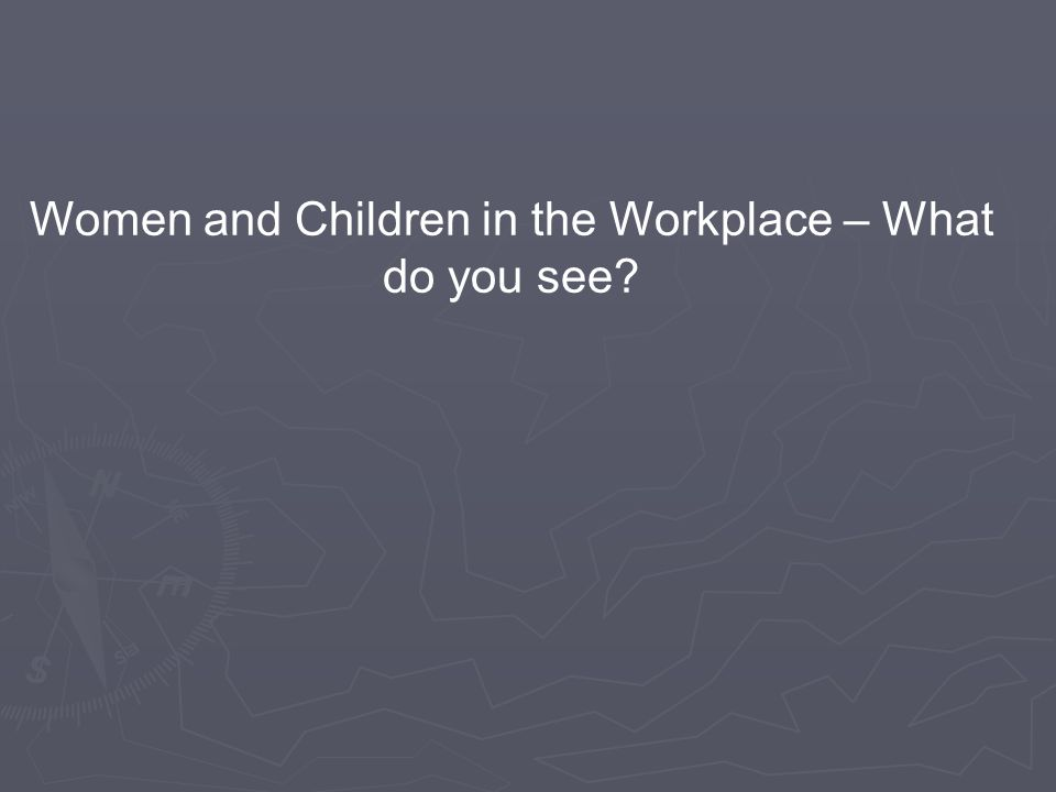 Women and Children in the Workplace – What do you see?