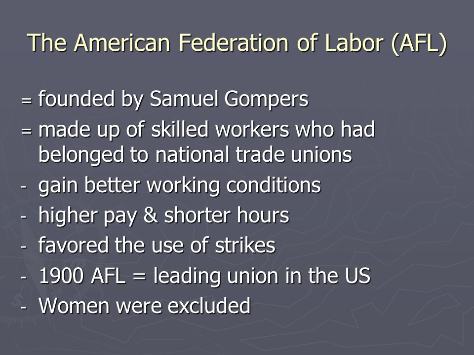 The American Federation of Labor (AFL) = founded by Samuel Gompers = made up of skilled workers who had belonged to national trade unions - gain bette