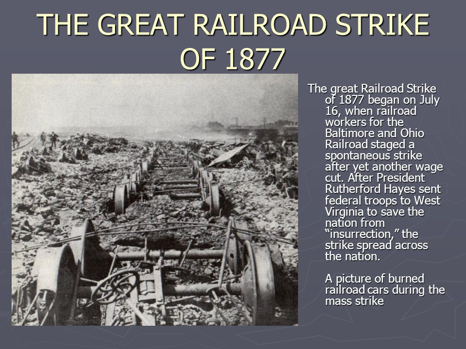 THE GREAT RAILROAD STRIKE OF 1877 The great Railroad Strike of 1877 began on July 16, when railroad workers for the Baltimore and Ohio Railroad staged