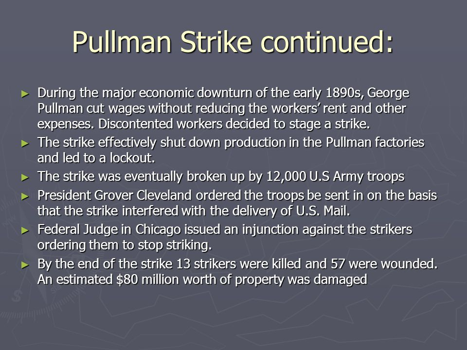 Pullman Strike continued: During the major economic downturn of the early 1890s, George Pullman cut wages without reducing the workers rent and other